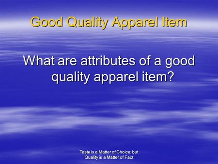 Taste is a Matter of Choice; but Quality is a Matter of Fact Good Quality Apparel Item What are attributes of a good quality apparel item?