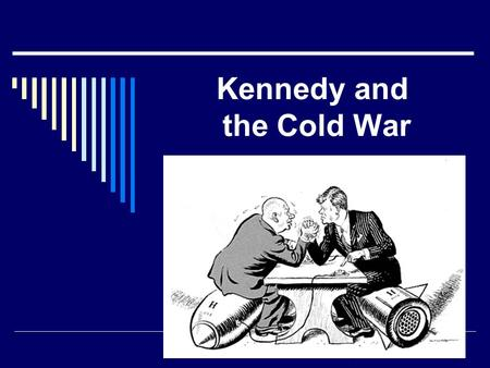 Kennedy and the Cold War. REMINDER!  Cold War= 1945 to 1989  United States VS Soviet Union  War against COMMUNISM.