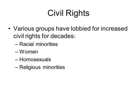 Civil Rights Various groups have lobbied for increased civil rights for decades: –Racial minorities –Women –Homosexuals –Religious minorities.