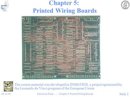 08.10.99Electronic Pack….. Chapter 5: Printed Wiring Boards Slide 1 Chapter 5: Printed Wiring Boards The course material was developed in INSIGTH II, a.