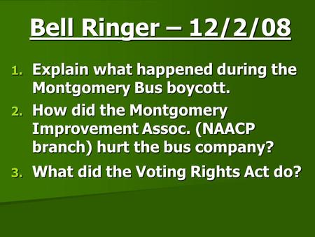Bell Ringer – 12/2/08 1. Explain what happened during the Montgomery Bus boycott. 2. How did the Montgomery Improvement Assoc. (NAACP branch) hurt the.