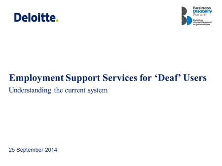 Deloitte UK screen 4:3 (19.05 cm x 25.40 cm) Employment Support Services for 'Deaf' Users Understanding the current system 25 September 2014.