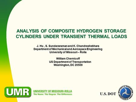 U.S. DOT ANALYSIS OF COMPOSITE HYDROGEN STORAGE CYLINDERS UNDER TRANSIENT THERMAL LOADS J. Hu, S. Sundararaman and K. Chandrashekhara Department of Mechanical.