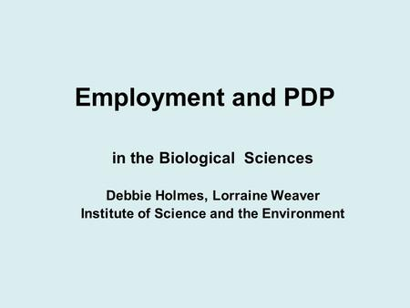 Employment and PDP in the Biological Sciences Debbie Holmes, Lorraine Weaver Institute of Science and the Environment.