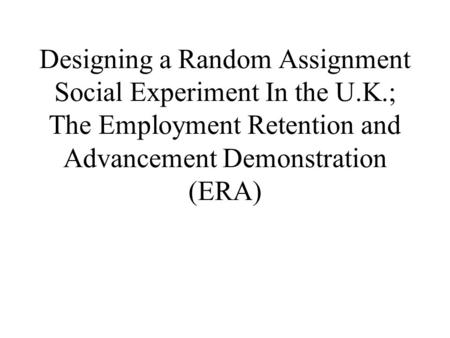 Designing a Random Assignment Social Experiment In the U.K.; The Employment Retention and Advancement Demonstration (ERA)