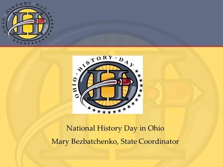 National History Day in Ohio Mary Bezbatchenko, State Coordinator.