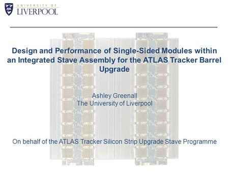 Design and Performance of Single-Sided Modules within an Integrated Stave Assembly for the ATLAS Tracker Barrel Upgrade Ashley Greenall The University.
