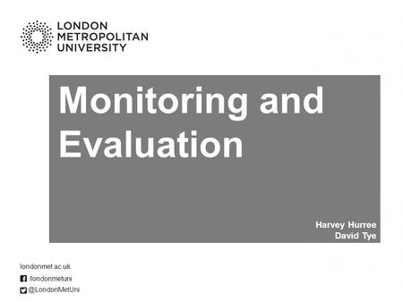 Monitoring and Evaluation Harvey Hurree David /londonmetuni londonmet.ac.uk.