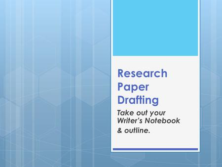 Research Paper Drafting Take out your Writer's Notebook & outline.