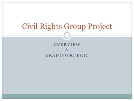OVERVIEW & GRADING RUBRIC Civil Rights Group Project.