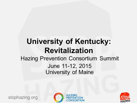 Stophazing.org University of Kentucky: Revitalization Hazing Prevention Consortium Summit June 11-12, 2015 University of Maine.
