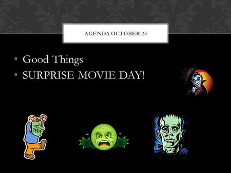 Good Things SURPRISE MOVIE DAY! AGENDA OCTOBER 23.