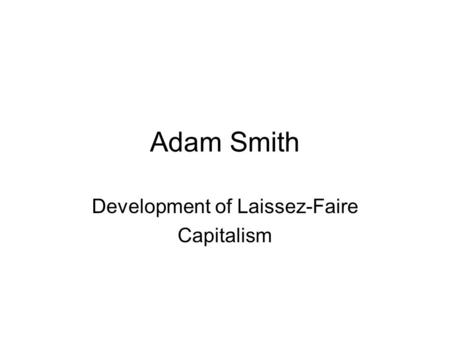 Adam Smith Development of Laissez-Faire Capitalism.