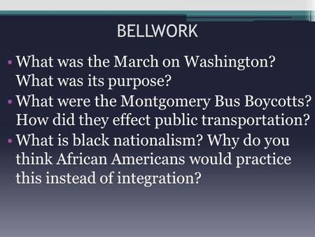 BELLWORK What was the March on Washington? What was its purpose? What were the Montgomery Bus Boycotts? How did they effect public transportation? What.