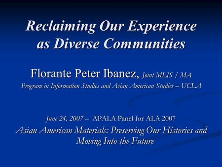Reclaiming Our Experience as Diverse Communities Florante Peter Ibanez, Joint MLIS / MA Program in Information Studies and Asian American Studies – UCLA.