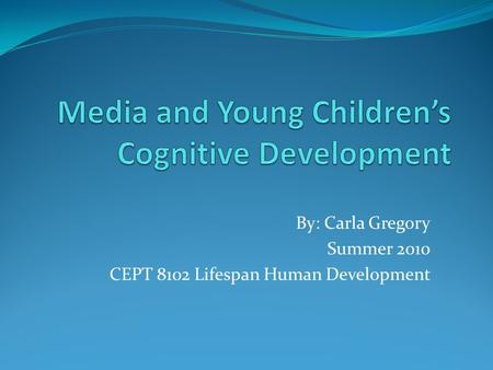 By: Carla Gregory Summer 2010 CEPT 8102 Lifespan Human Development.