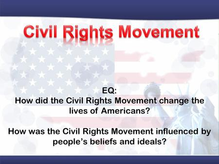 EQ: How did the Civil Rights Movement change the lives of Americans? How was the Civil Rights Movement influenced by people's beliefs and ideals?