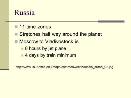 Russia 11 time zones Stretches half way around the planet Moscow to Vladivostock is 8 hours by jet plane 4 days by train minimum