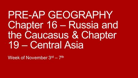 PRE-AP GEOGRAPHY Chapter 16 – Russia and the Caucasus & Chapter 19 – Central Asia Week of November 3 rd – 7 th.