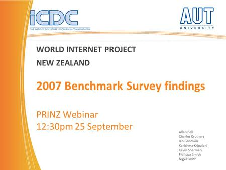 WORLD INTERNET PROJECT NEW ZEALAND 2007 Benchmark Survey findings PRINZ Webinar 12:30pm 25 September Allan Bell Charles Crothers Ian Goodwin Karishma Kripalani.