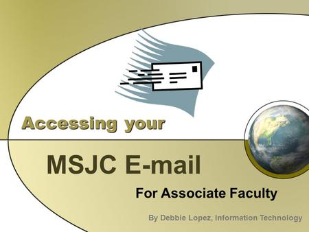 Accessing your MSJC E-mail For Associate Faculty By Debbie Lopez, Information Technology.