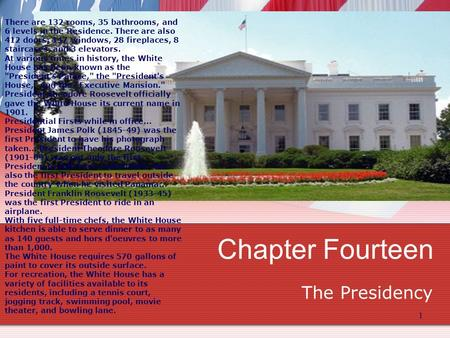 1 Chapter Fourteen The Presidency There are 132 rooms, 35 bathrooms, and 6 levels in the Residence. There are also 412 doors, 147 windows, 28 fireplaces,
