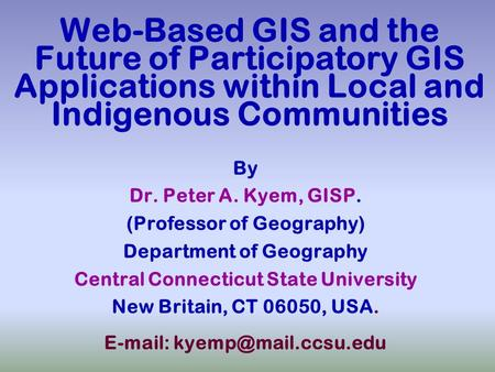 Web-Based GIS and the Future of Participatory GIS Applications within Local and Indigenous Communities By Dr. Peter A. Kyem, GISP. (Professor of Geography)