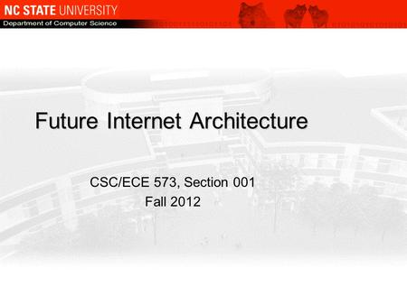 Future Internet Architecture CSC/ECE 573, Section 001 Fall 2012.