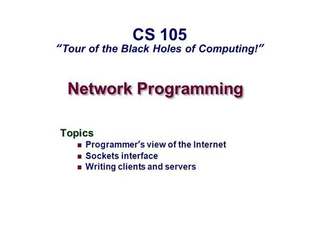 "Network Programming Topics Programmer's view of the Internet Sockets interface Writing clients and servers CS 105 ""Tour of the Black Holes of Computing!"""