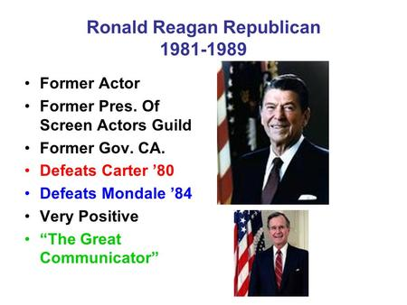 Ronald Reagan Republican 1981-1989 Former Actor Former Pres. Of Screen Actors Guild Former Gov. CA. Defeats Carter '80 Defeats Mondale '84 Very Positive.
