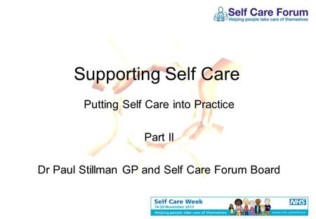 Supporting Self Care Putting Self Care into Practice Part II Dr Paul Stillman GP and Self Care Forum Board.