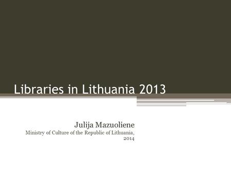 Libraries in Lithuania 2013 Julija Mazuoliene Ministry of Culture of the Republic of Lithuania, 2014.