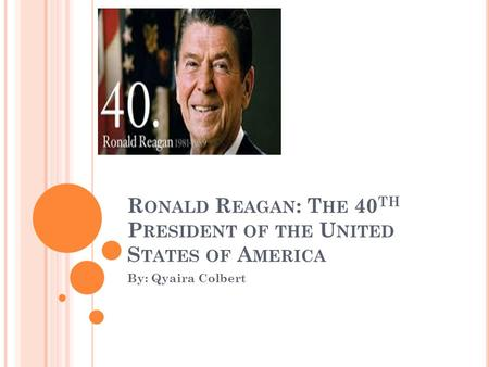 R ONALD R EAGAN : T HE 40 TH P RESIDENT OF THE U NITED S TATES OF A MERICA By: Qyaira Colbert.