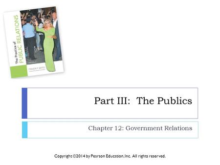 Part III: The Publics Chapter 12: Government Relations Copyright ©2014 by Pearson <strong>Education</strong>, Inc. All rights reserved.