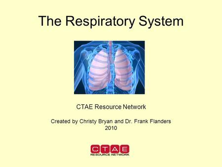 The Respiratory System CTAE Resource Network Created by Christy Bryan and Dr. Frank Flanders 2010.