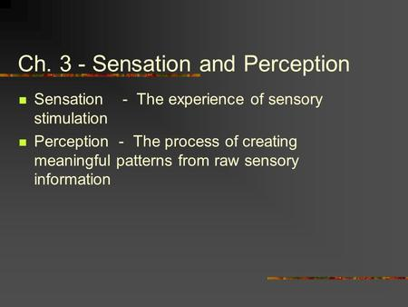 Ch. 3 - Sensation and Perception Sensation - The experience of sensory stimulation Perception - The process of creating meaningful patterns from raw sensory.