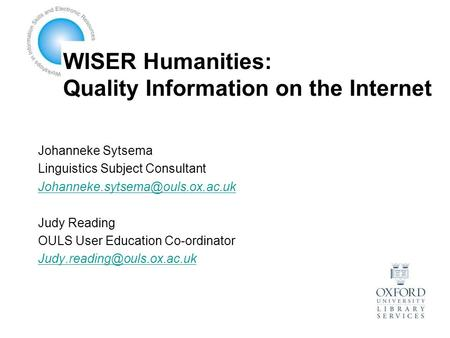 WISER Humanities: Quality Information on the Internet Johanneke Sytsema Linguistics Subject Consultant Judy Reading OULS.
