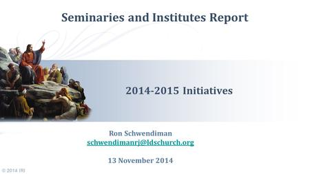 © 2014 IRI Seminaries and Institutes Report 2014-2015 Initiatives Ron Schwendiman 13 November 2014.