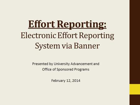 Presented by University Advancement and Office of Sponsored Programs February 12, 2014 Effort Reporting: Electronic Effort Reporting System via Banner.