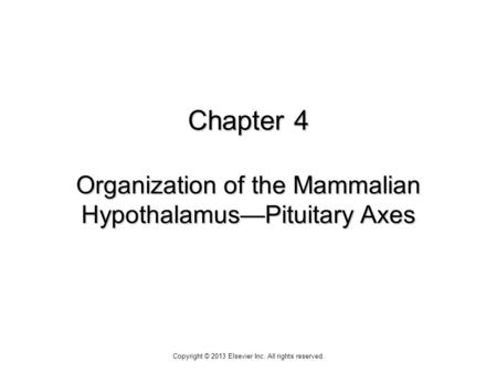 Chapter 4 Organization of the Mammalian Hypothalamus—Pituitary Axes Copyright © 2013 Elsevier Inc. All rights reserved.