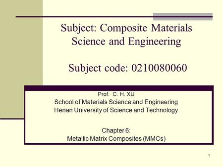 1 Prof. C. H. XU School of Materials Science and Engineering Henan University of Science and Technology Chapter 6: Metallic Matrix Composites (MMCs) Subject: