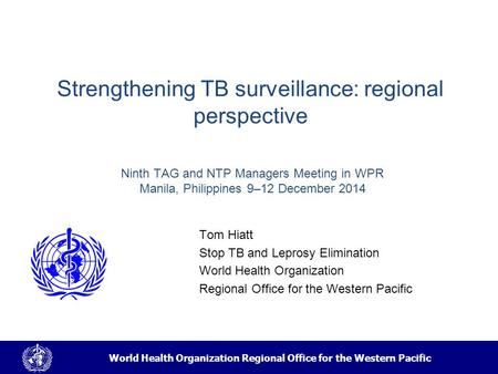 World Health Organization Regional Office for the Western Pacific Strengthening TB surveillance: regional perspective Tom Hiatt Stop TB and Leprosy Elimination.