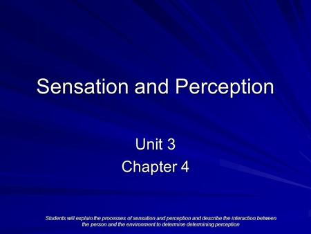 Sensation and Perception Unit 3 Chapter 4 Students will explain the processes of sensation and perception and describe the interaction between the person.