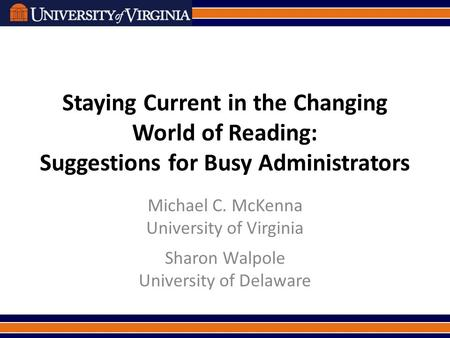 Staying Current in the Changing World of Reading: Suggestions for Busy Administrators Michael C. McKenna University of Virginia Sharon Walpole University.