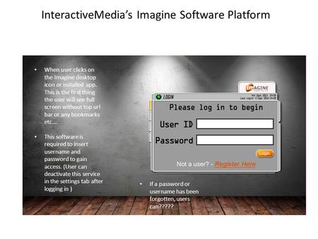InteractiveMedia's Imagine Software Platform When user clicks on the Imagine desktop icon or installed app. This is the first thing the user will see full.