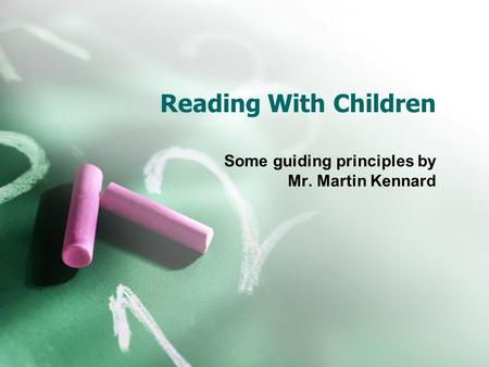Reading With Children Some guiding principles by Mr. Martin Kennard.