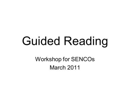 Guided Reading Workshop for SENCOs March 2011. Replaces the individualised teaching of reading with group teaching; Provides a significantly higher.