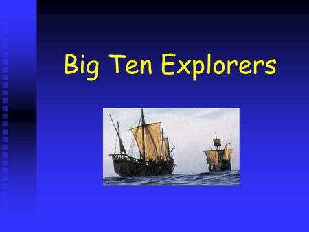 Big Ten Explorers Columbus Sailed west to Indies Sailed west to Indies Landed on the Bahamas Landed on the Bahamas Sailed for Spain (King Ferdinand and.
