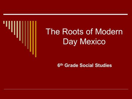 The Roots of Modern Day Mexico 6 th Grade Social Studies.
