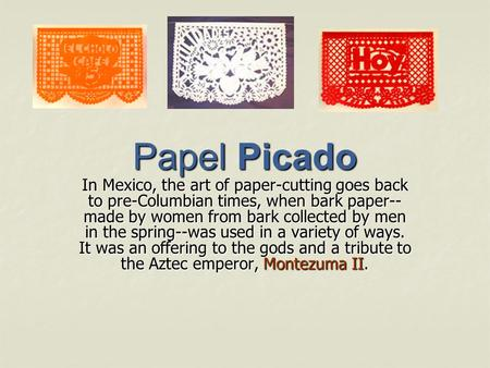 Papel Picado In Mexico, the art of paper-cutting goes back to pre-Columbian times, when bark paper-- made by women from bark collected by men in the spring--was.